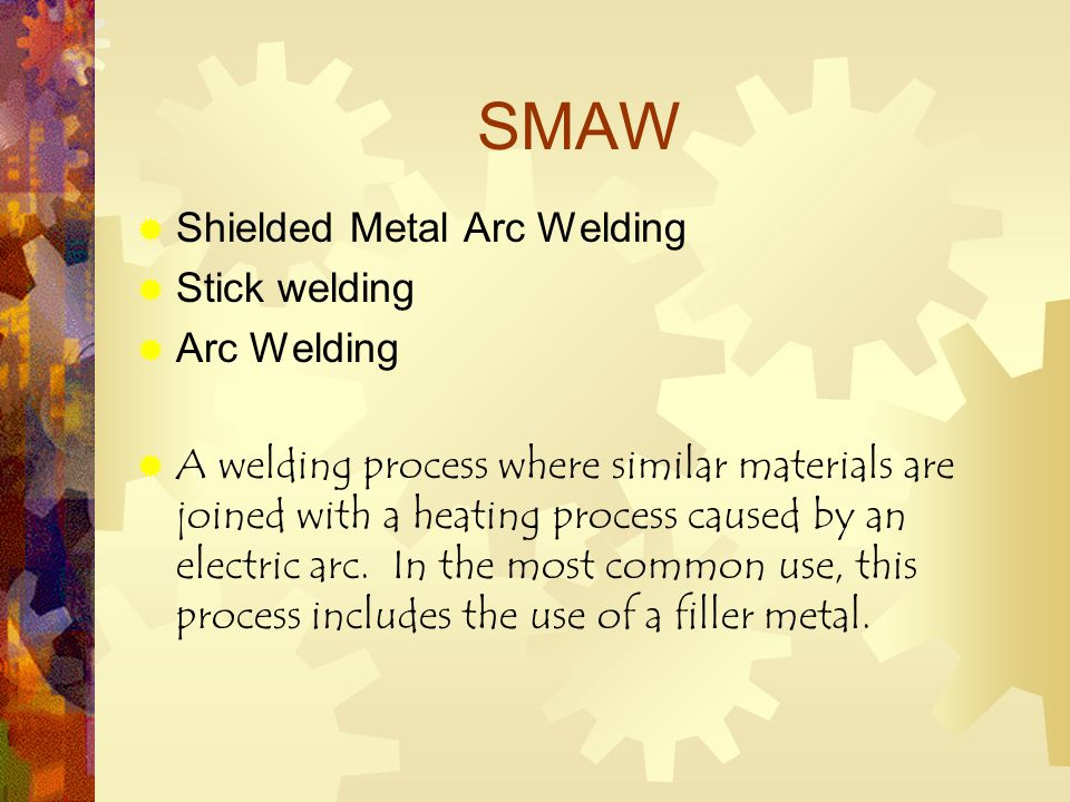 SMAW  Shielded Metal Arc Welding  Stick welding  Arc Welding  A welding process where similar materials are joined with a heating process caused by an electric arc.