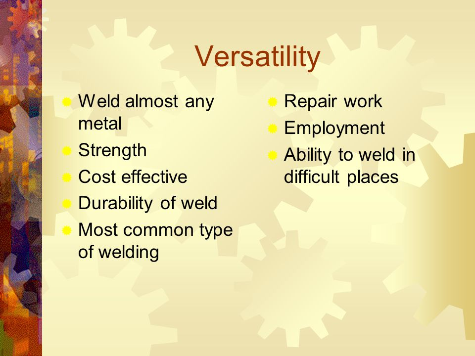 Versatility  Weld almost any metal  Strength  Cost effective  Durability of weld  Most common type of welding  Repair work  Employment  Ability to weld in difficult places
