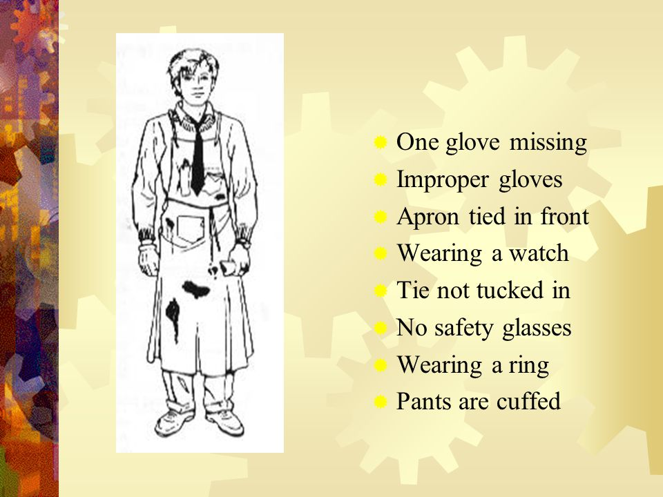  One glove missing  Improper gloves  Apron tied in front  Wearing a watch  Tie not tucked in  No safety glasses  Wearing a ring  Pants are cuffed