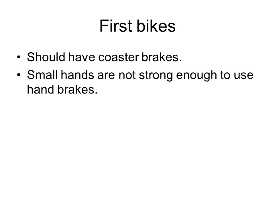 First bikes Should have coaster brakes. Small hands are not strong enough to use hand brakes.