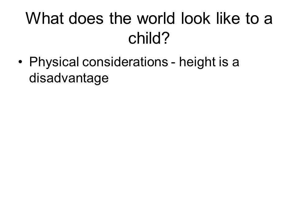 What does the world look like to a child Physical considerations - height is a disadvantage