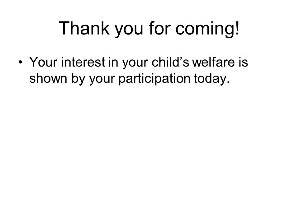 Thank you for coming! Your interest in your child's welfare is shown by your participation today.