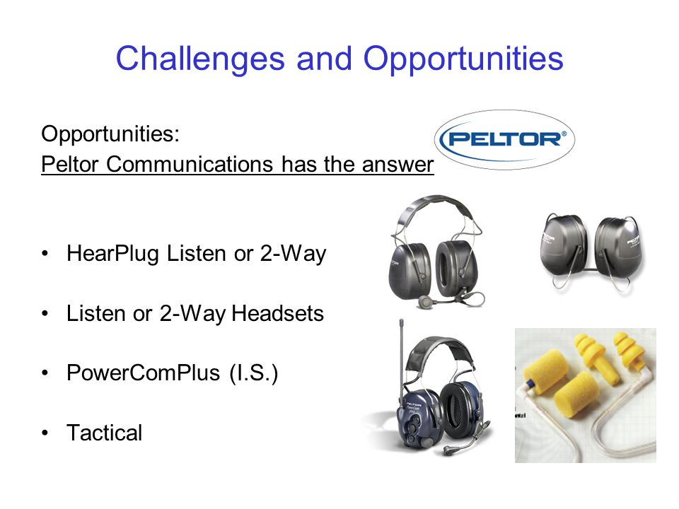 Challenges and Opportunities Opportunities: Peltor Communications has the answer HearPlug Listen or 2-Way Listen or 2-Way Headsets PowerComPlus (I.S.) Tactical