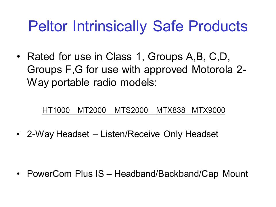 Peltor Intrinsically Safe Products Rated for use in Class 1, Groups A,B, C,D, Groups F,G for use with approved Motorola 2- Way portable radio models: HT1000 – MT2000 – MTS2000 – MTX838 - MTX9000 2-Way Headset – Listen/Receive Only Headset PowerCom Plus IS – Headband/Backband/Cap Mount