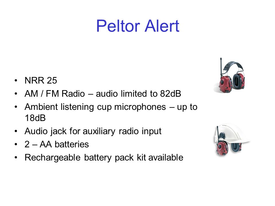 Peltor Alert NRR 25 AM / FM Radio – audio limited to 82dB Ambient listening cup microphones – up to 18dB Audio jack for auxiliary radio input 2 – AA batteries Rechargeable battery pack kit available