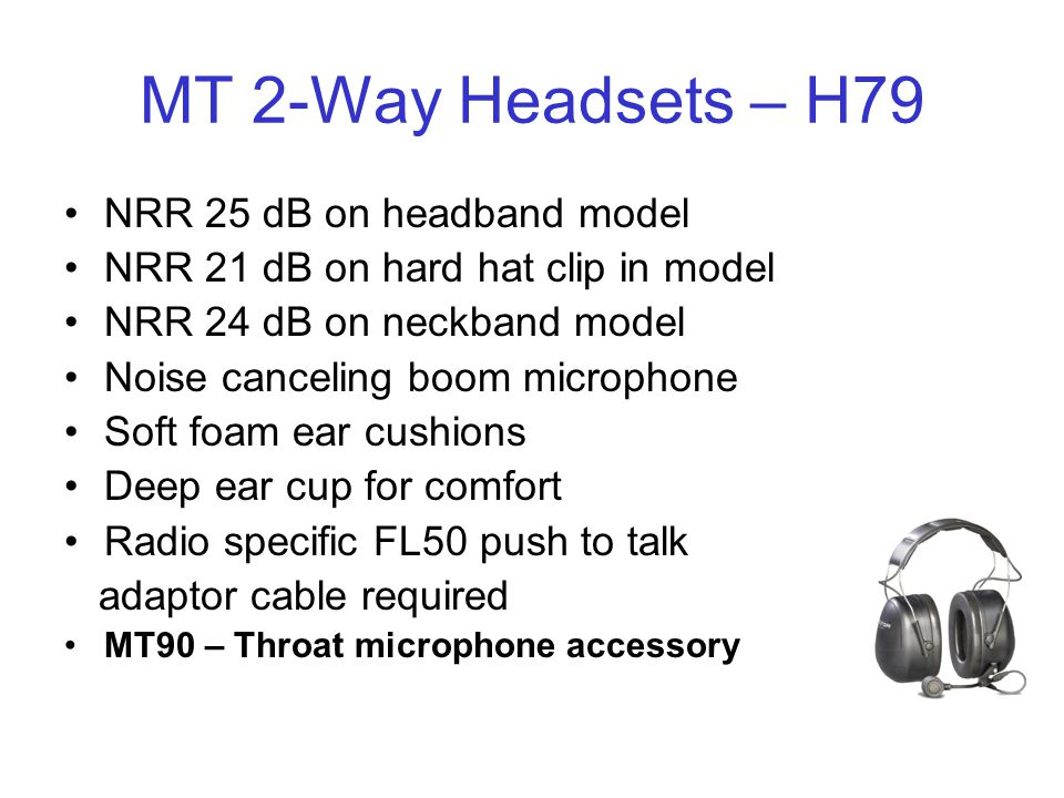 MT 2-Way Headsets – H79 NRR 25 dB on headband model NRR 21 dB on hard hat clip in model NRR 24 dB on neckband model Noise canceling boom microphone Soft foam ear cushions Deep ear cup for comfort Radio specific FL50 push to talk adaptor cable required MT90 – Throat microphone accessory