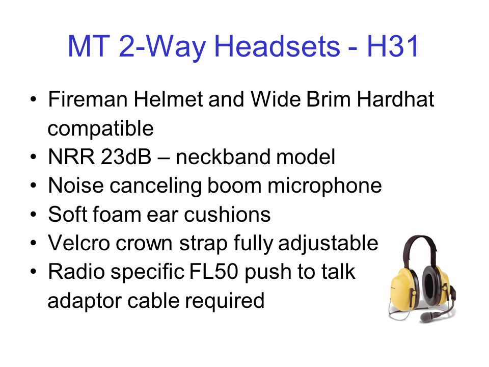 MT 2-Way Headsets - H31 Fireman Helmet and Wide Brim Hardhat compatible NRR 23dB – neckband model Noise canceling boom microphone Soft foam ear cushions Velcro crown strap fully adjustable Radio specific FL50 push to talk adaptor cable required