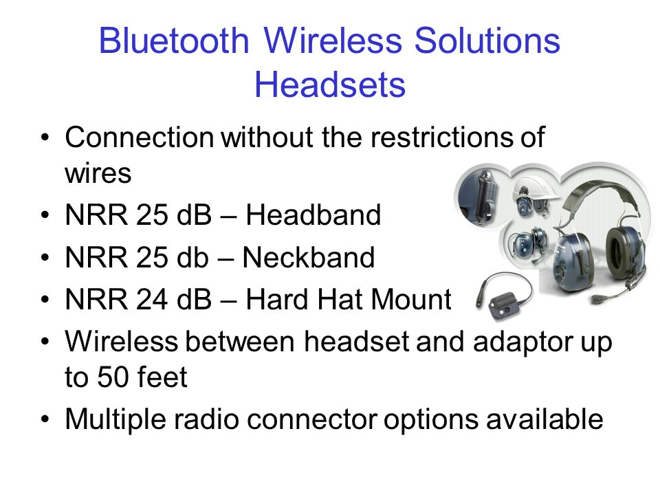 Bluetooth Wireless Solutions Headsets Connection without the restrictions of wires NRR 25 dB – Headband NRR 25 db – Neckband NRR 24 dB – Hard Hat Mount Wireless between headset and adaptor up to 50 feet Multiple radio connector options available