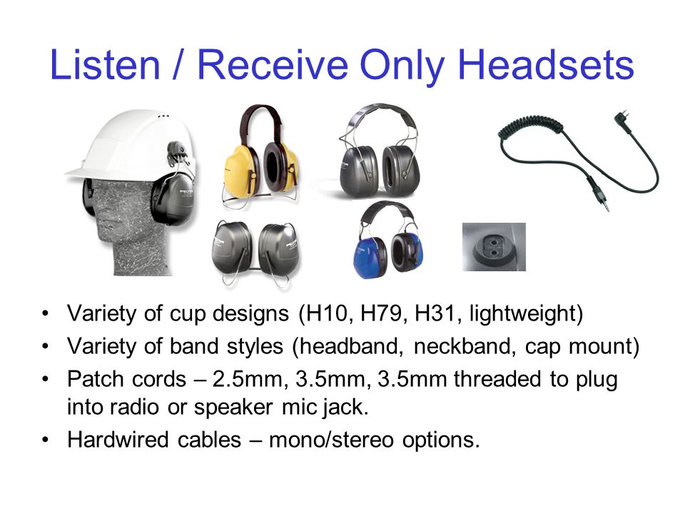 Listen / Receive Only Headsets Variety of cup designs (H10, H79, H31, lightweight) Variety of band styles (headband, neckband, cap mount) Patch cords – 2.5mm, 3.5mm, 3.5mm threaded to plug into radio or speaker mic jack.