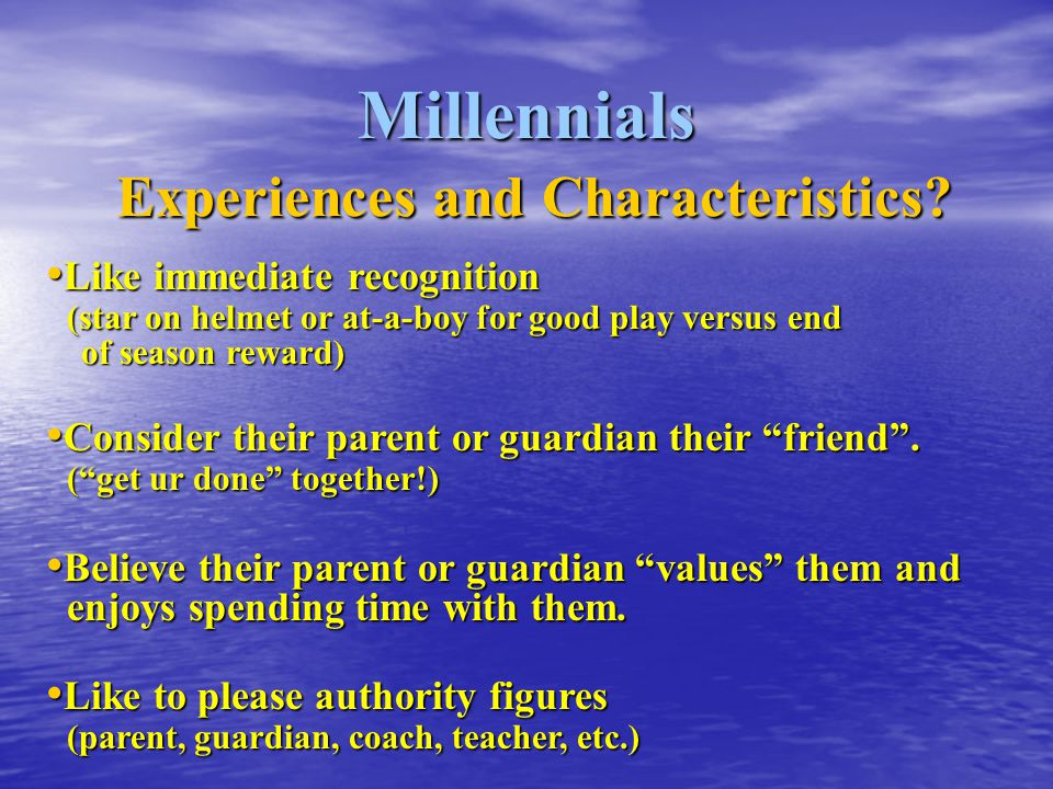 Millennials Experiences and Characteristics? Like immediate recognition (star on helmet or at-a-boy for good play versus end of season reward) Like im