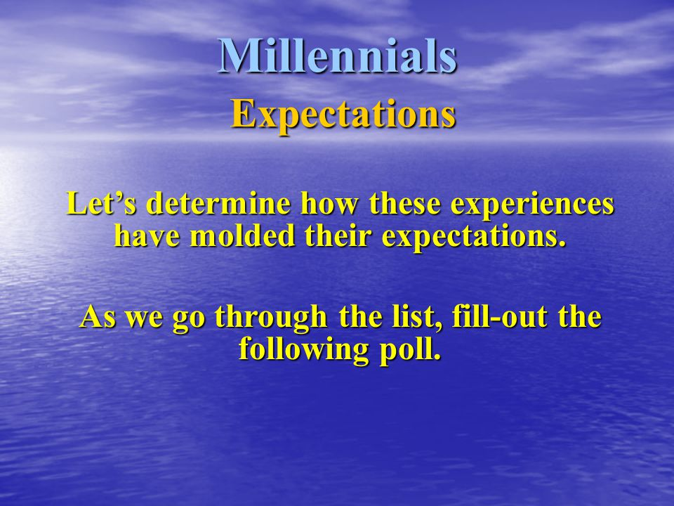 Millennials Expectations Let's determine how these experiences have molded their expectations.