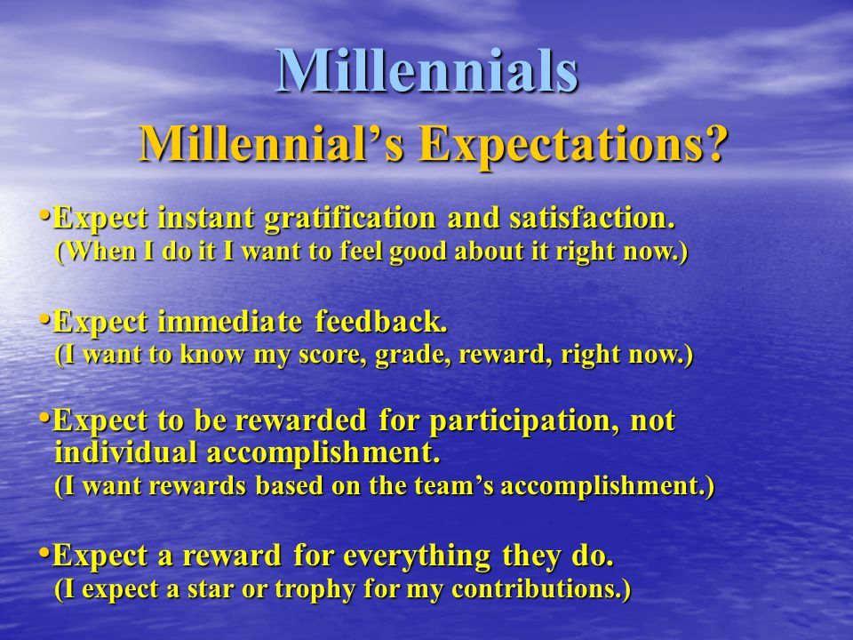Millennials Millennial's Expectations? Expect instant gratification and satisfaction. (When I do it I want to feel good about it right now.) Expect in