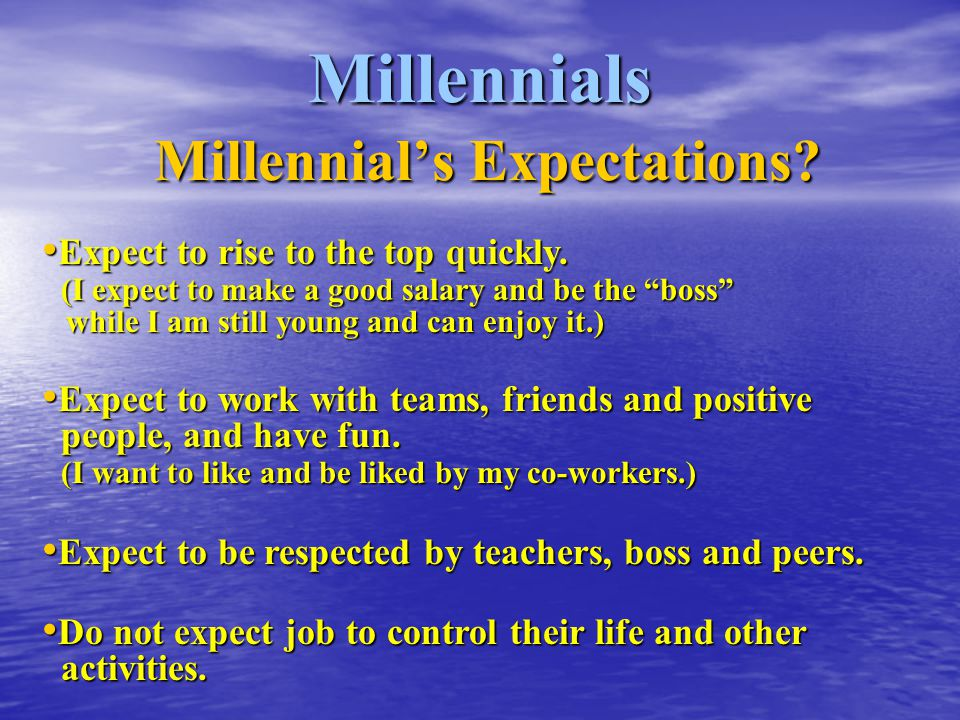 "Millennials Millennial's Expectations? Expect to rise to the top quickly. (I expect to make a good salary and be the ""boss"" while I am still young and"