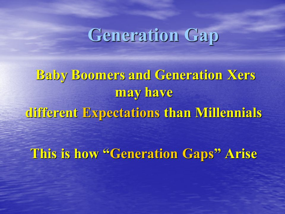 Generation Gap Baby Boomers and Generation Xers may have Baby Boomers and Generation Xers may have different Expectations than Millennials This is how Generation Gaps Arise