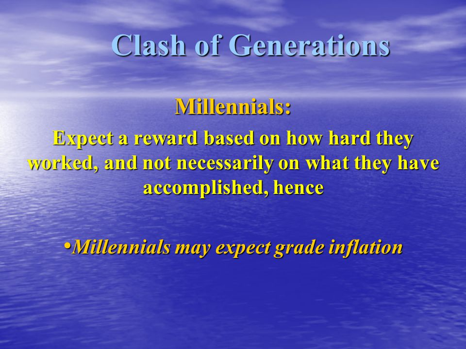 Clash of Generations Millennials: Expect a reward based on how hard they worked, and not necessarily on what they have accomplished, hence Millennials may expect grade inflation Millennials may expect grade inflation