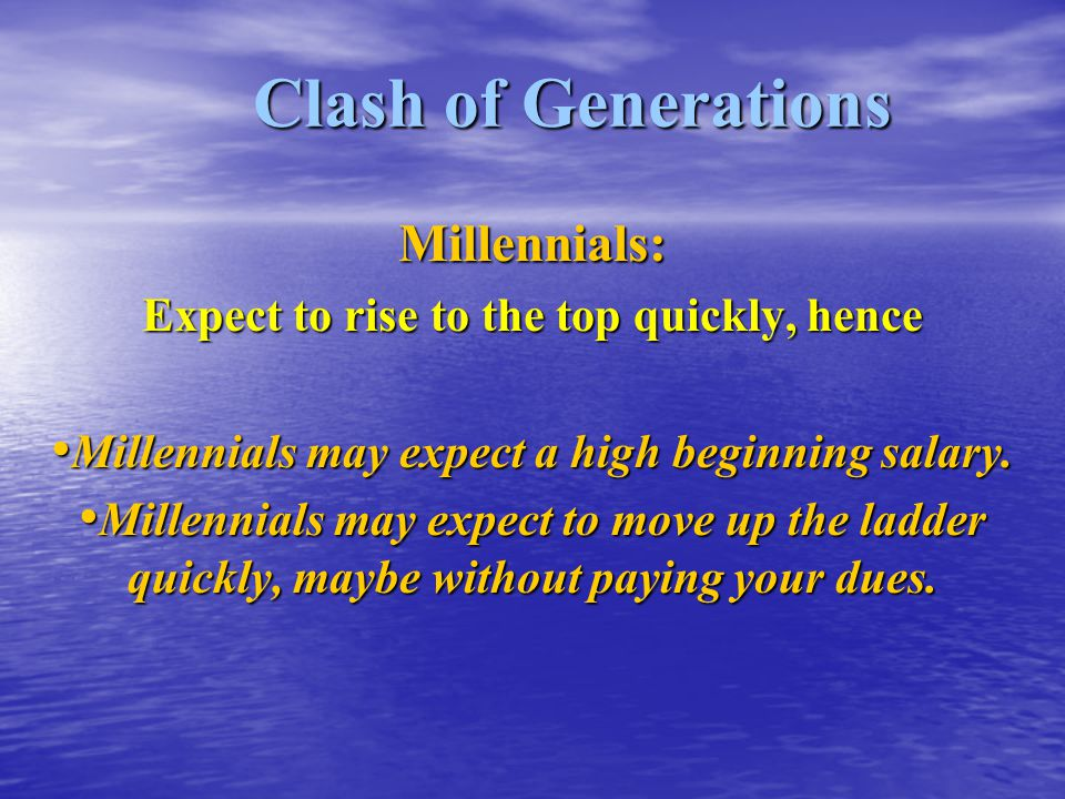 Clash of Generations Millennials: Expect to rise to the top quickly, hence Millennials may expect a high beginning salary. Millennials may expect a hi