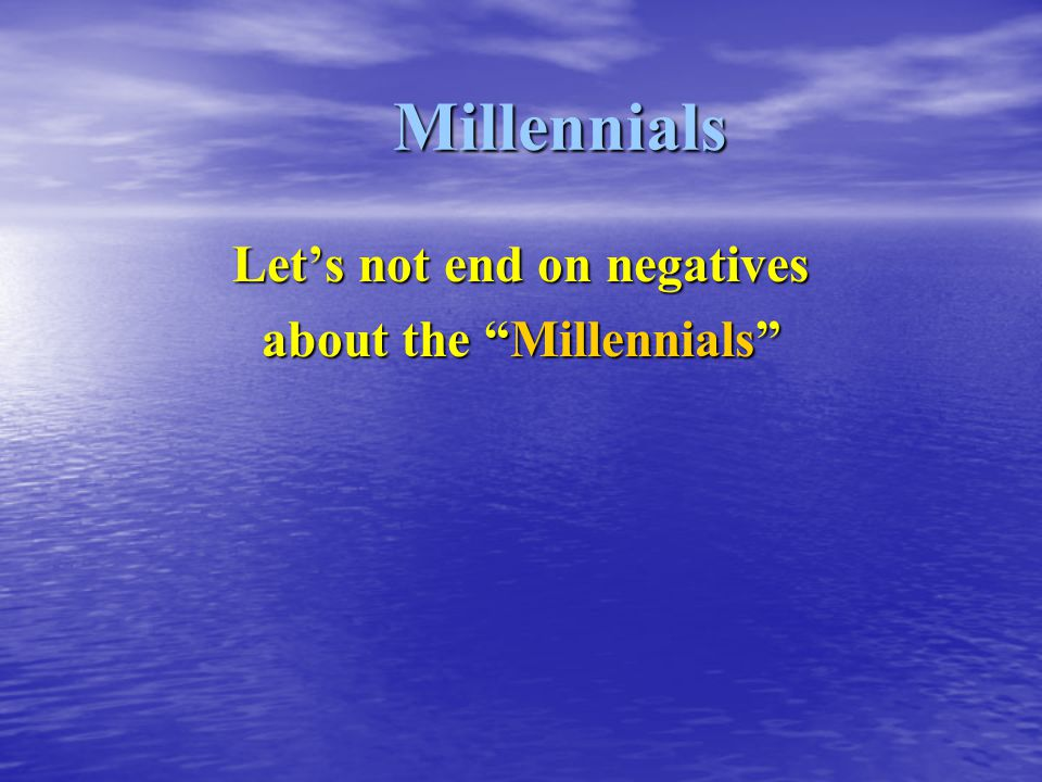 "Millennials Let's not end on negatives about the ""Millennials"""