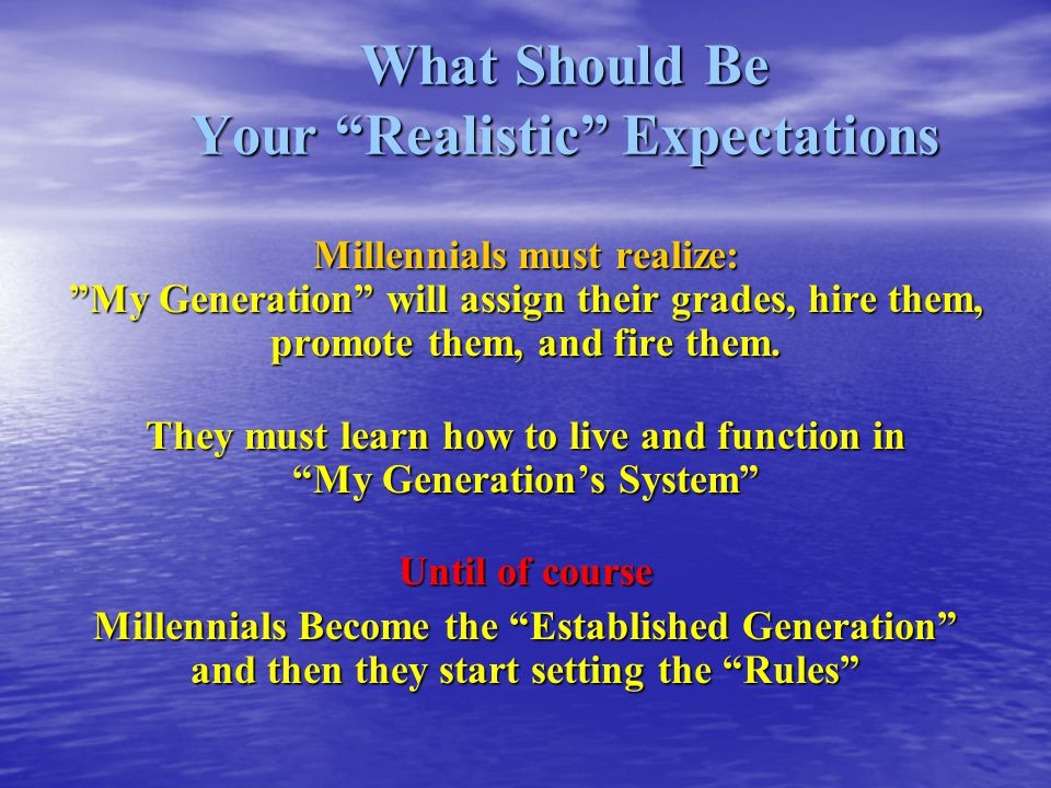 What Should Be Your Realistic Expectations Millennials must realize: My Generation will assign their grades, hire them, promote them, and fire them.