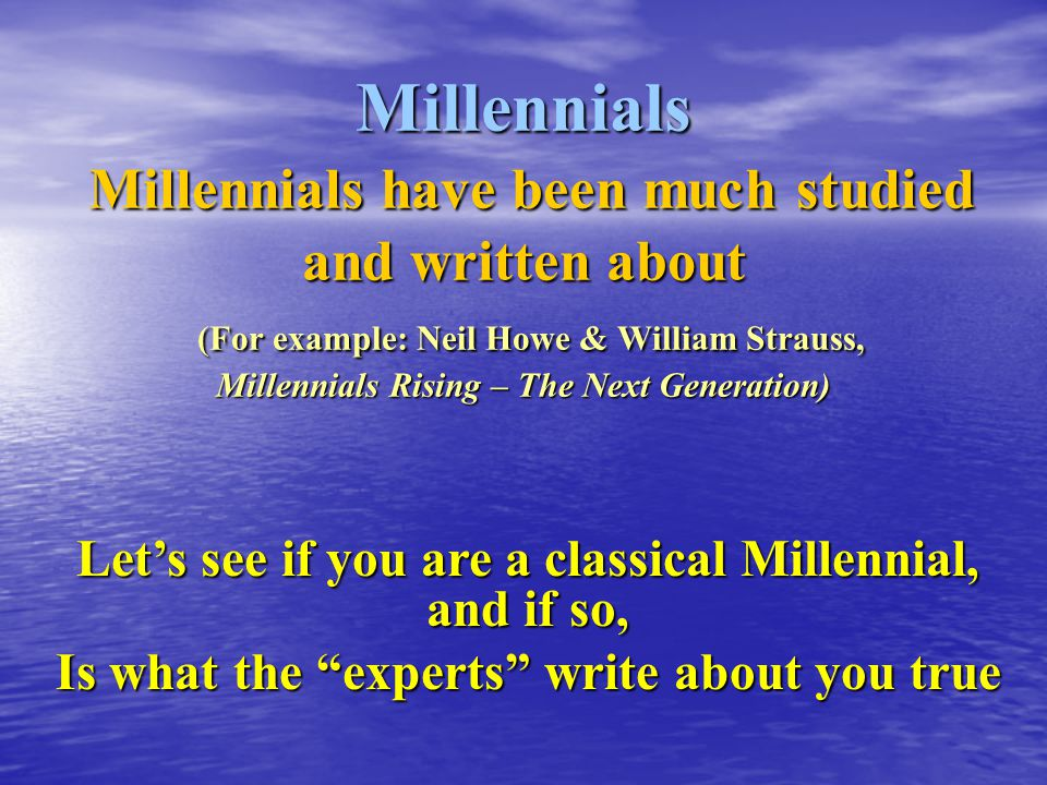 Millennials Millennials have been much studied and written about (For example: Neil Howe & William Strauss, Millennials Rising – The Next Generation) Let's see if you are a classical Millennial, and if so, Is what the experts write about you true