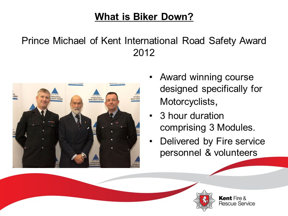 What is Biker Down? Prince Michael of Kent International Road Safety Award 2012 Award winning course designed specifically for Motorcyclists, 3 hour d