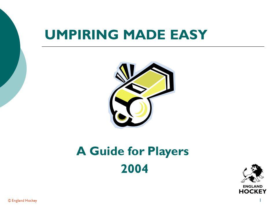 © England Hockey 1 UMPIRING MADE EASY A Guide for Players 2004