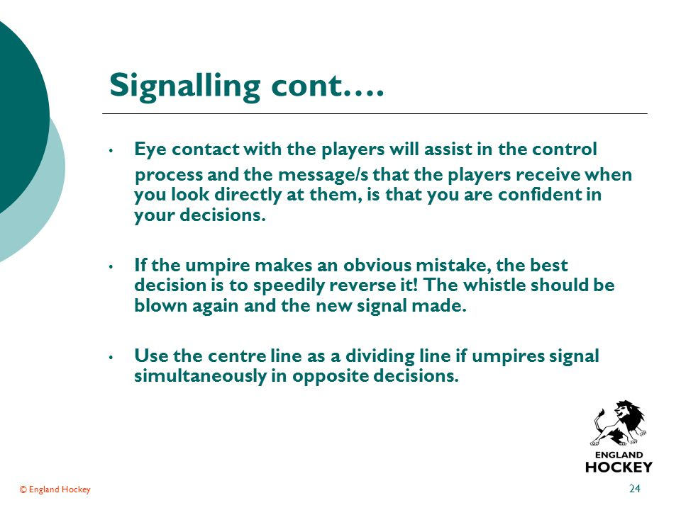 © England Hockey 24 Signalling cont…. Eye contact with the players will assist in the control process and the message/s that the players receive when