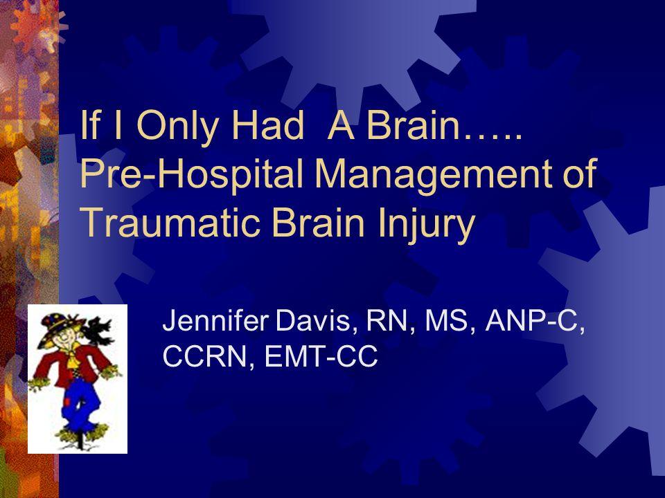 If I Only Had A Brain….. Pre-Hospital Management of Traumatic Brain Injury Jennifer Davis, RN, MS, ANP-C, CCRN, EMT-CC