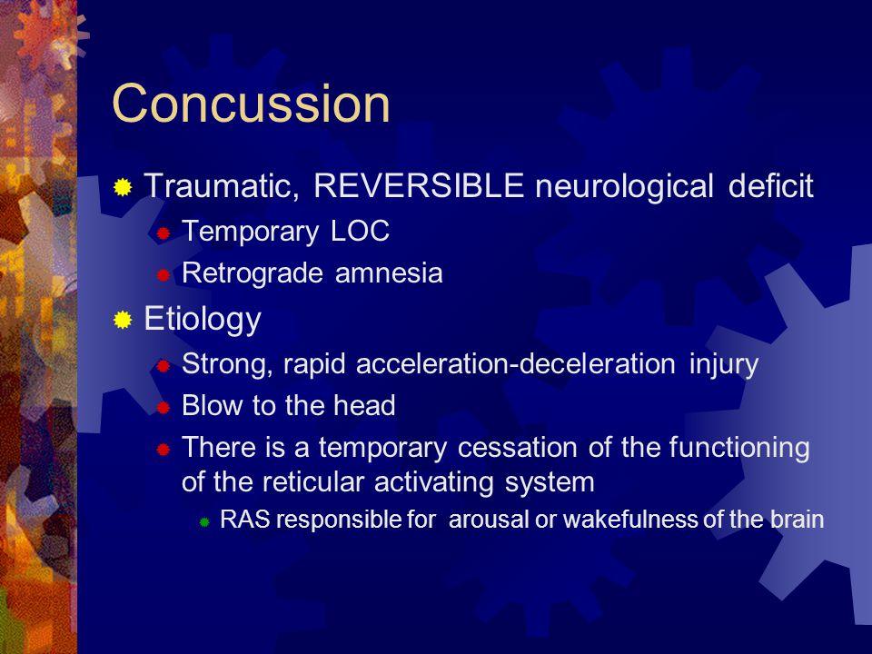Concussion  Traumatic, REVERSIBLE neurological deficit  Temporary LOC  Retrograde amnesia  Etiology  Strong, rapid acceleration-deceleration inju