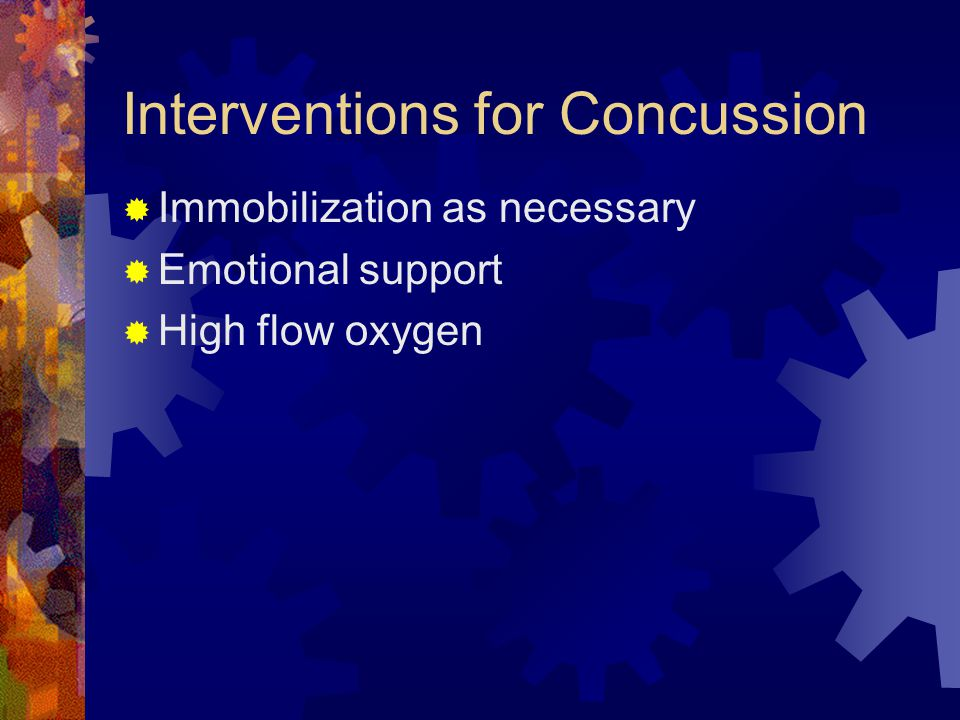 Interventions for Concussion  Immobilization as necessary  Emotional support  High flow oxygen