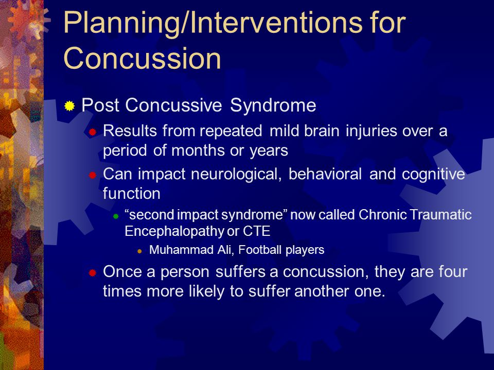 Planning/Interventions for Concussion  Post Concussive Syndrome  Results from repeated mild brain injuries over a period of months or years  Can im