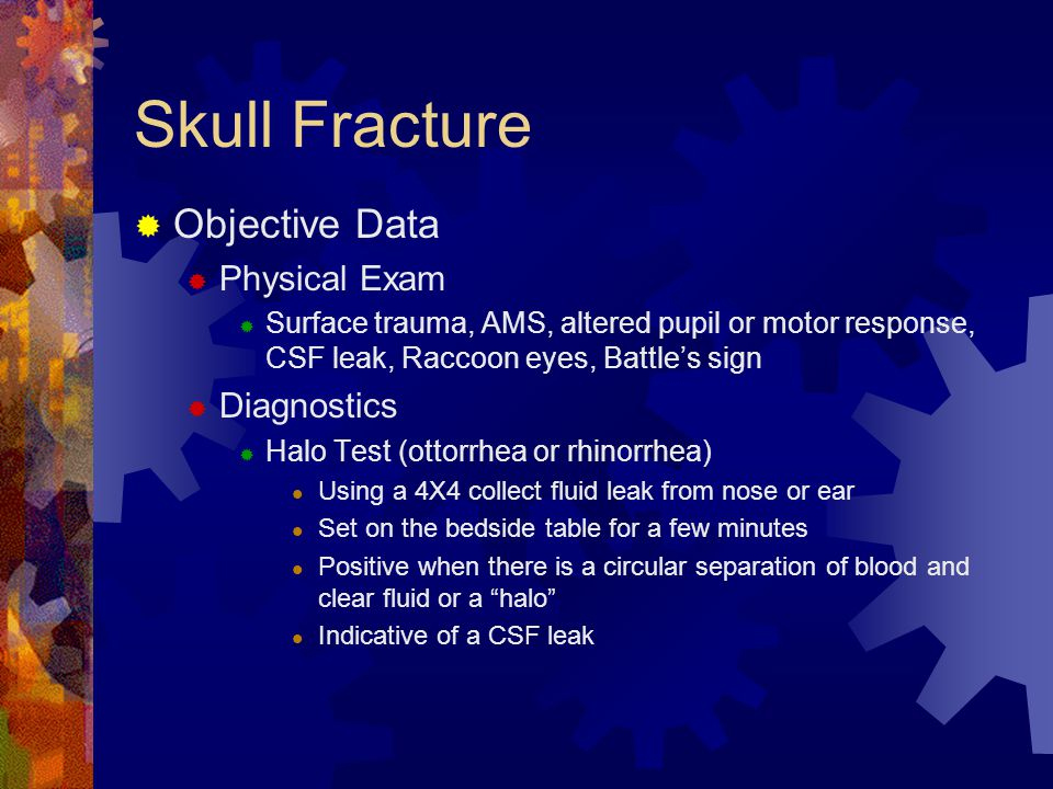 Skull Fracture  Objective Data  Physical Exam  Surface trauma, AMS, altered pupil or motor response, CSF leak, Raccoon eyes, Battle's sign  Diagno