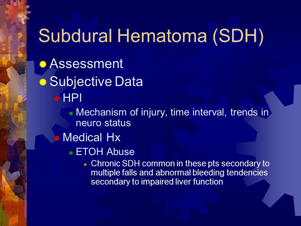 Subdural Hematoma (SDH)  Assessment  Subjective Data  HPI  Mechanism of injury, time interval, trends in neuro status  Medical Hx  ETOH Abuse Ch