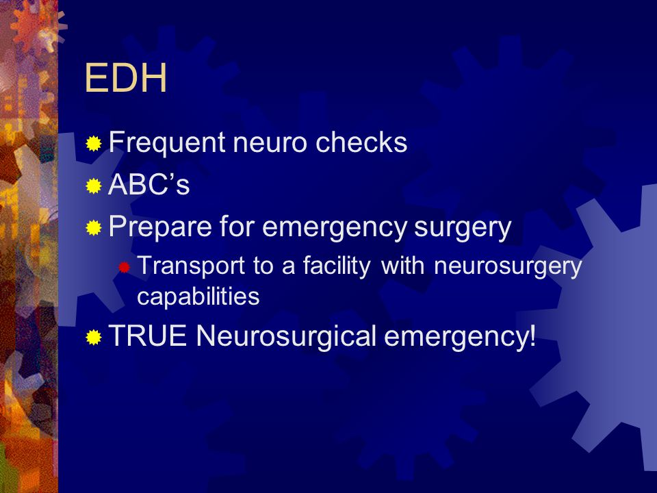 EDH  Frequent neuro checks  ABC's  Prepare for emergency surgery  Transport to a facility with neurosurgery capabilities  TRUE Neurosurgical emer