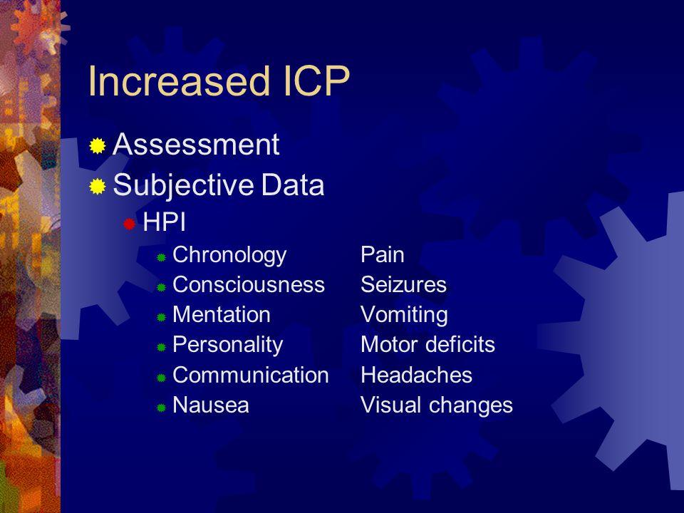 Increased ICP  Assessment  Subjective Data  HPI  ChronologyPain  ConsciousnessSeizures  MentationVomiting  PersonalityMotor deficits  Communic
