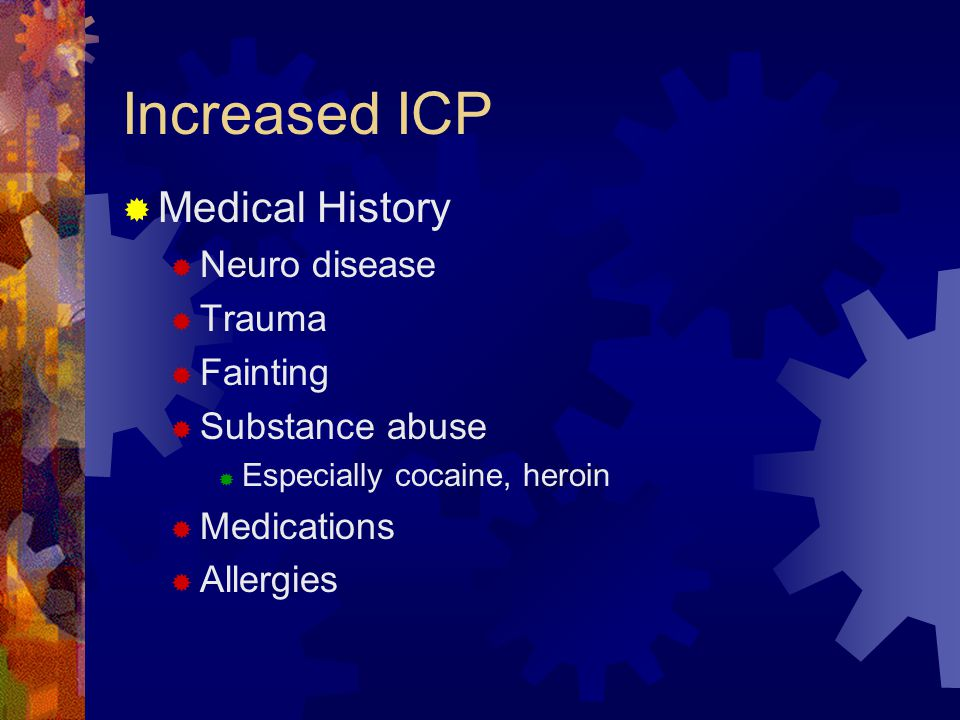Increased ICP  Medical History  Neuro disease  Trauma  Fainting  Substance abuse  Especially cocaine, heroin  Medications  Allergies