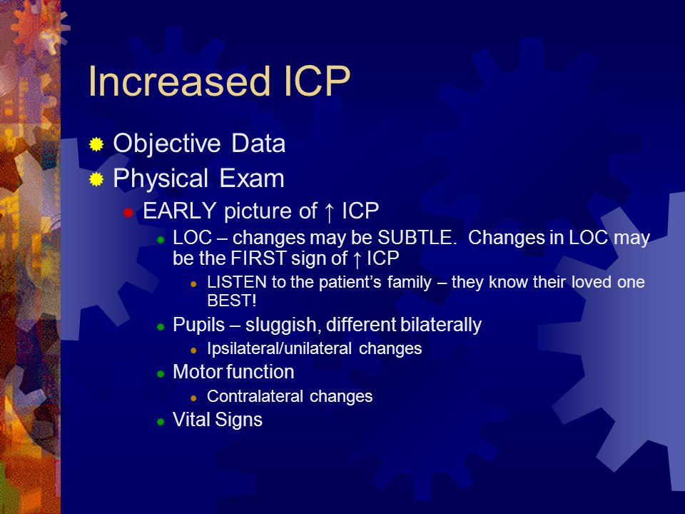 Increased ICP  Objective Data  Physical Exam  EARLY picture of ↑ ICP  LOC – changes may be SUBTLE. Changes in LOC may be the FIRST sign of ↑ ICP L