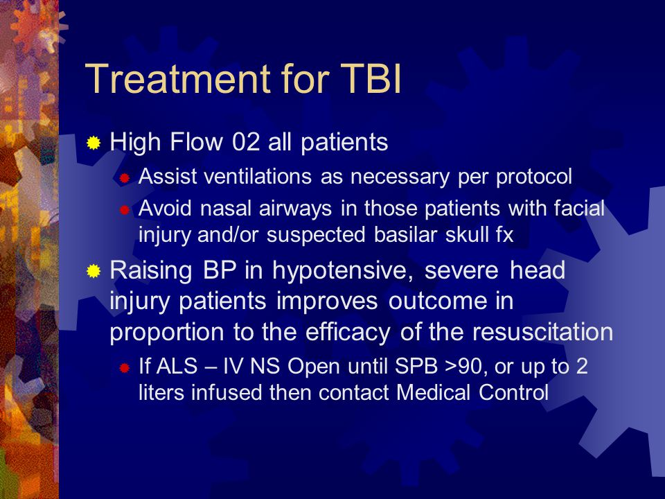 Treatment for TBI  High Flow 02 all patients  Assist ventilations as necessary per protocol  Avoid nasal airways in those patients with facial inju