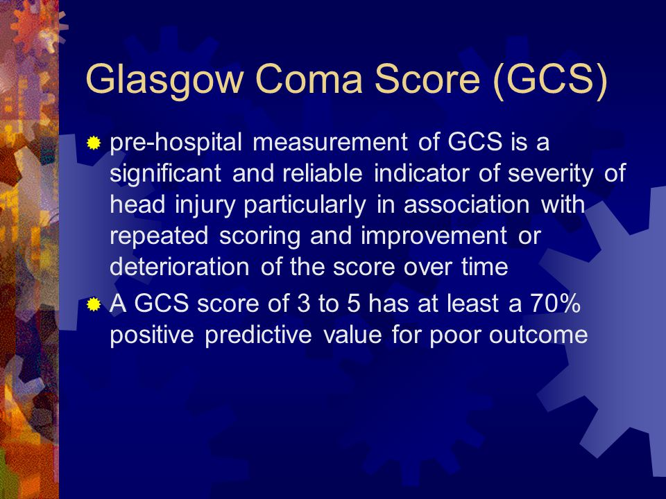 Glasgow Coma Score (GCS)  pre-hospital measurement of GCS is a significant and reliable indicator of severity of head injury particularly in associat