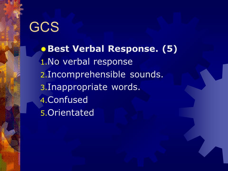 GCS  Best Verbal Response. (5) 1. No verbal response 2. Incomprehensible sounds. 3. Inappropriate words. 4. Confused 5. Orientated