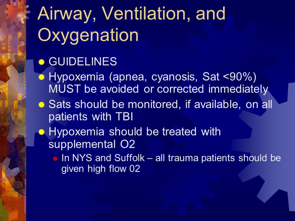 Airway, Ventilation, and Oxygenation  GUIDELINES  Hypoxemia (apnea, cyanosis, Sat <90%) MUST be avoided or corrected immediately  Sats should be mo