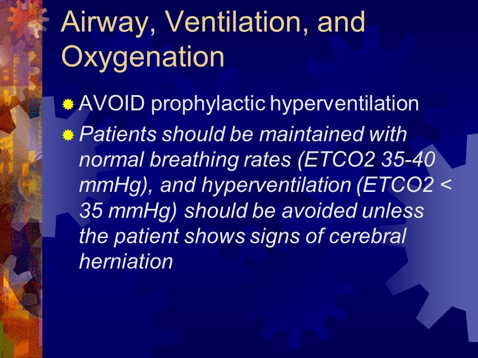 Airway, Ventilation, and Oxygenation  AVOID prophylactic hyperventilation  Patients should be maintained with normal breathing rates (ETCO2 35-40 mm
