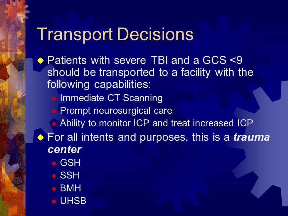 Transport Decisions  Patients with severe TBI and a GCS <9 should be transported to a facility with the following capabilities:  Immediate CT Scanni
