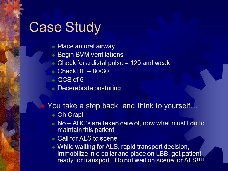 Case Study  Place an oral airway  Begin BVM ventilations  Check for a distal pulse – 120 and weak  Check BP – 80/30  GCS of 6  Decerebrate postu