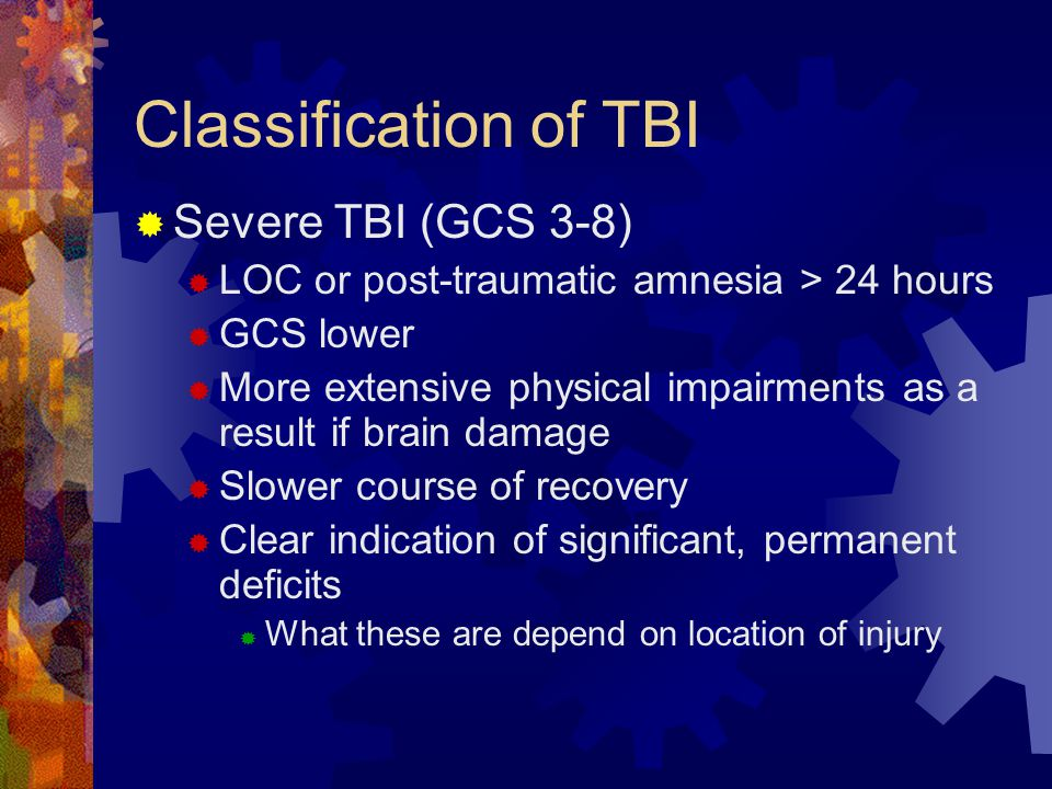 Classification of TBI  Severe TBI (GCS 3-8)  LOC or post-traumatic amnesia > 24 hours  GCS lower  More extensive physical impairments as a result