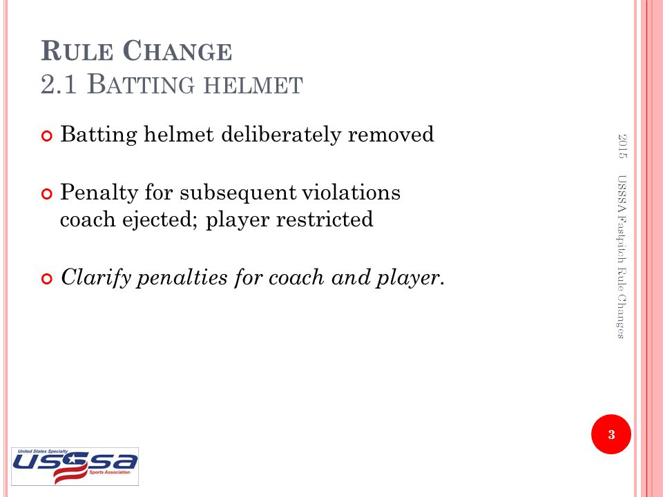 R ULE C HANGE 2.1 B ATTING HELMET Batting helmet deliberately removed Penalty for subsequent violations coach ejected; player restricted Clarify penal