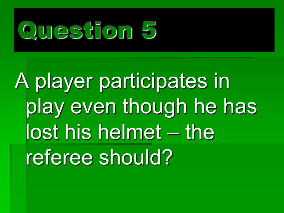 Question 5 A player participates in play even though he has lost his helmet – the referee should