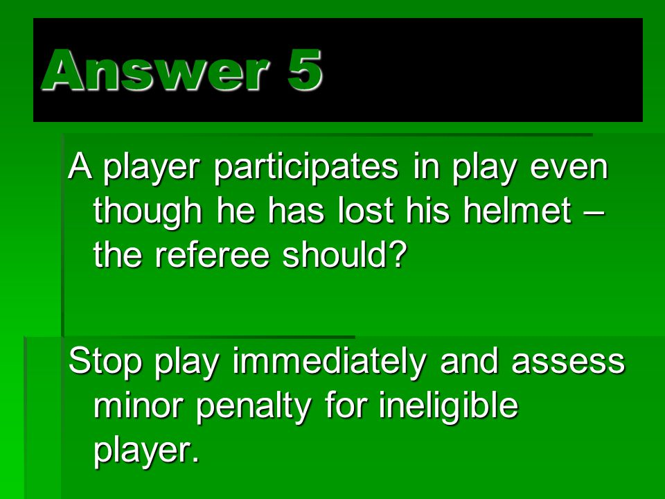 Answer 5 A player participates in play even though he has lost his helmet – the referee should.