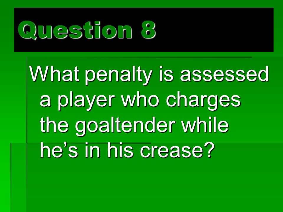 Question 8 What penalty is assessed a player who charges the goaltender while he's in his crease