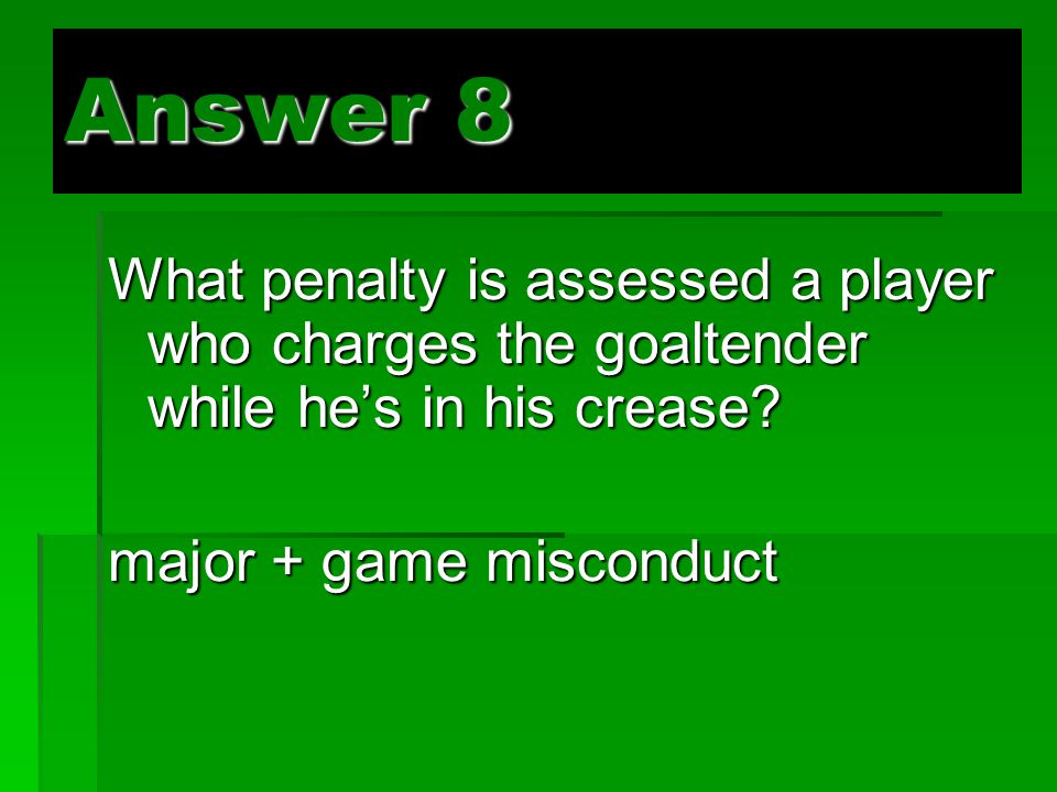 Answer 8 What penalty is assessed a player who charges the goaltender while he's in his crease.