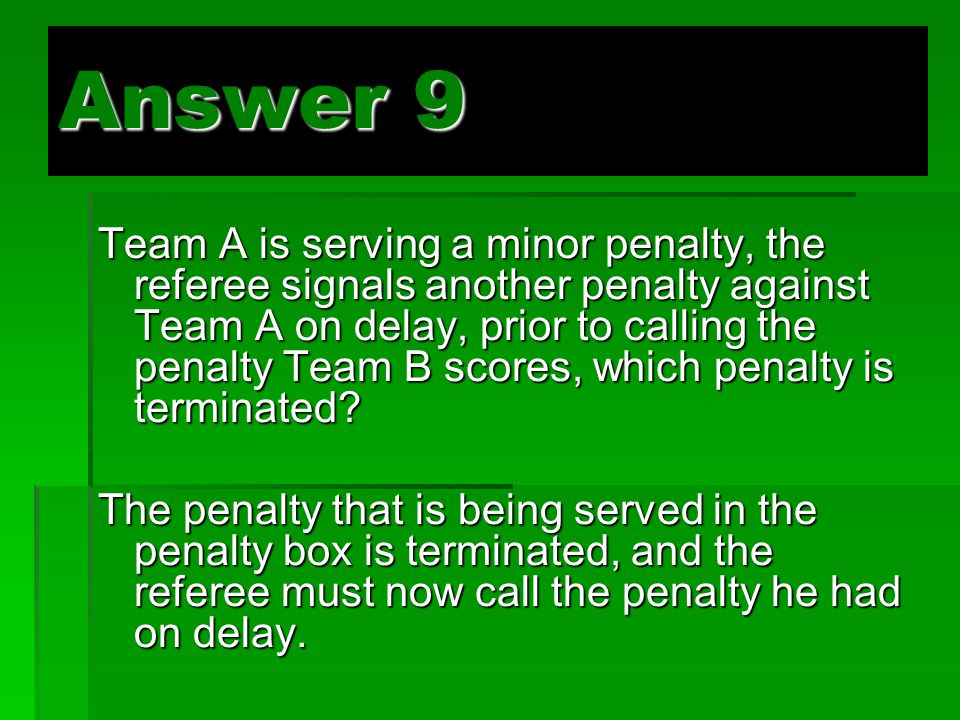 Answer 9 Team A is serving a minor penalty, the referee signals another penalty against Team A on delay, prior to calling the penalty Team B scores, which penalty is terminated.